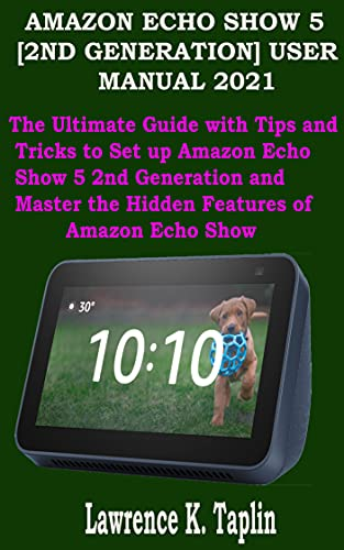 AMAZON ECHO SHOW 5 [2ND GENERATION] USER MANUAL 2021: The Ultimate Guide with Tips and Tricks to Set up Amazon Echo Show 5 2nd Generation and Master the ... of Amazon Echo Show (English Edition)