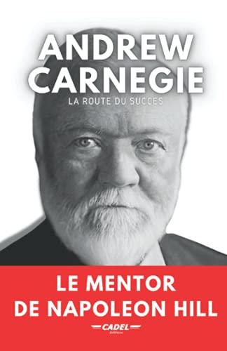 Andrew Carnegie : La Route du Succès: Le Mentor de Napoleon Hill
