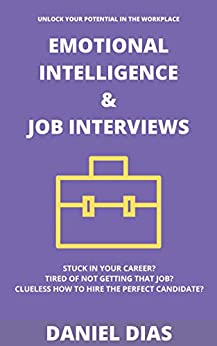 EMOTIONAL INTELLIGENCE & JOB INTERVIEWS: UNLOCK YOUR POTENTIAL IN THE WORKPLACE by [Daniel Dias]