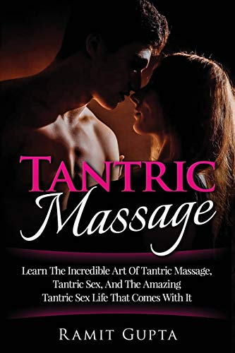Tantric Massage: Learn The Incredible Art Of Tantric Massage, Tantric Sex, And The Amazing Tantric Sex Life That Comes With It (Massage, Sex Positions, Kama Sutra, Sex Guide, Sex)