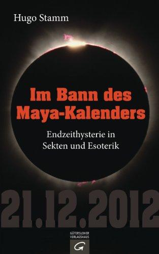 Im Bann des Maya-Kalenders: Endzeithysterie in Sekten und Esoterik