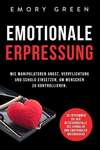 Emotionale Erpressung: Wie Manipulatoren Angst, Verpflichtung und Schuld einsetzen, um Menschen zu kontrollieren. So entkommen Sie der Beziehungsfalle des verbalen und emotionalen Missbrauchs