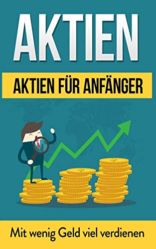 Aktien: Aktien für Anfänger: Mit wenig Geld viel verdienen (Aktien Bücher, Band 1)