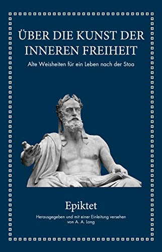 Epiktet: Über die Kunst der inneren Freiheit: Alte Weisheiten für ein Leben nach der Stoa