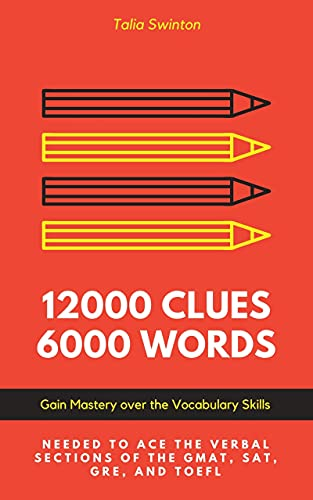 12000 Clues 6000 Words: Gain Mastery over the Vocabulary Skills needed to ace the Verbal Sections of