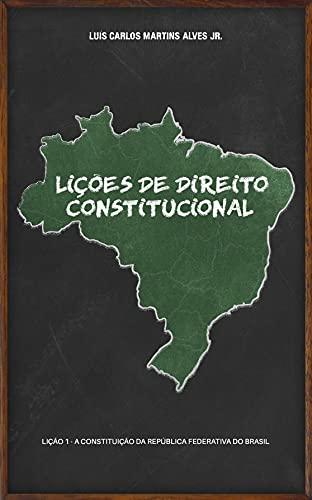 LIÇÕES DE DIREITO CONSTITUCIONAL: Lição 1 - a Constituição da República Federativa do Brasil
