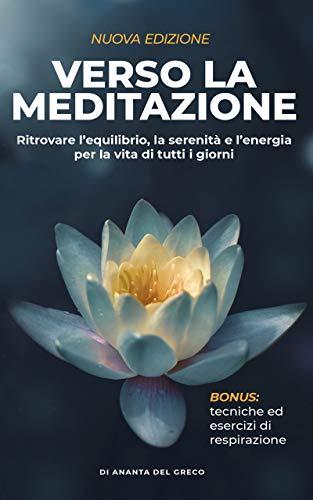 Verso la meditazione: Ritrovare l'equilibrio, la serenità e l'energia per la vita di tutti i giorni (Segreti Per Ridurre lo Stress)