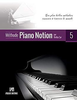 Méthode Piano Notion Volume 5: Les plus belles mélodies connues à travers le monde (French Edition) by [Bobby Cyr]