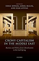 Crony Capitalism in the Middle East: Business and Politics from Liberalization to the Arab Spring
