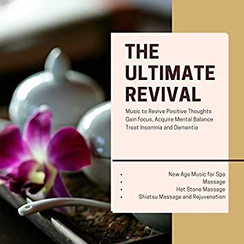 The Ultimate Revival (Music To Revive Positive Thoughts, Gain Focus, Acquire Mental Balance, Treat Insomnia And Dementia) (New Age Music For Spa, Massage, Hot Stone Massage, Shiatsu Massage And Rejuvenation)