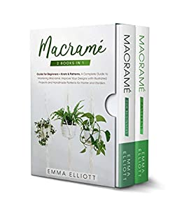 Macramé: 2 Books in 1: Guide for Beginners + Knots & Patterns. A Complete Guide to Mastering Macramé. Improve Your Designs with Illustrated Projects and Handmade Patterns for Home and Garden. by [Emma Elliott]