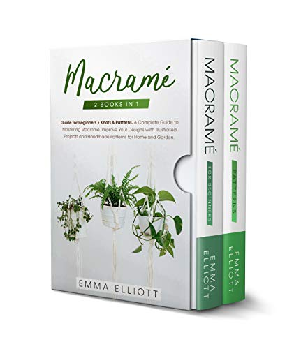 Macramé: 2 Books in 1: Guide for Beginners + Knots & Patterns. A Complete Guide to Mastering Macramé - Improve Your Designs with Illustrated Projects and Handmade Patterns for Home and Garden