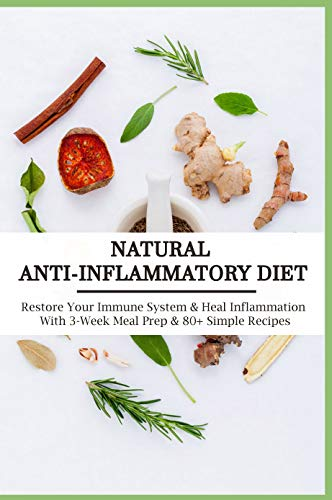 Natural Anti-Inflammatory Diet: Restore Your Immune System & Heal Inflammation With 3-Week Meal Prep & 80+ Simple Recipes: Anti-Inflammatory Diet For Beginners (English Edition)