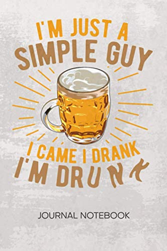 I'm A Simple Guy I Came I Drank I'm Drunk: JOURNAL NOTEBOOK Beer Notepad RULED - Drunkard Sketchbook Bachelor Party Organizer Toast Diary LINED - Boyfriend & Girlfriend Gift - A5 6x9 Inch 120 Pages