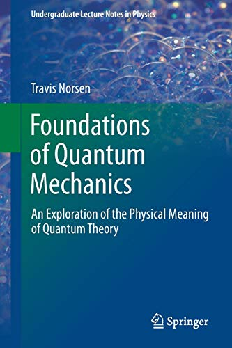 Compare Textbook Prices for Foundations of Quantum Mechanics: An Exploration of the Physical Meaning of Quantum Theory Undergraduate Lecture Notes in Physics 1st ed. 2017 Edition ISBN 9783319658667 by Norsen, Travis