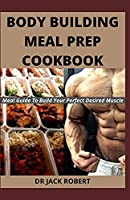 BODY BUILDING MEAL PREP COOKBOOK: Meal Guide To Build Your Perfect Desired Muscle