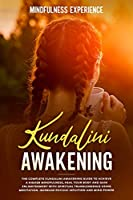 Kundalini Awakening: The Complete Kundalini Awakening Guide to Achieve a Higher Mindfulness, Heal Your Body and Gain Enlightenment with Spiritual Transcendence Using Meditation. Increase Psychic Intuition and Mind Power