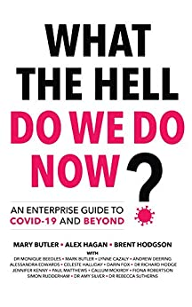 What The Hell Do We Do Now?: An enterprise guide to COVID-19 and beyond by [Alex Hagan, Mary Butler, Brent Hodgson, Monique Beedles, Mark Butler, Lynne Cazaly, Andrew Deering, Alessandra Edwards, Darin Fox, Richard Hodge, Simon Rudderham, Celeste Halliday, Jennifer Kenny, Paul Matthews, Callum McKirdy, Fiona Robertson, Amy Silver, Rebecca Sutherns]