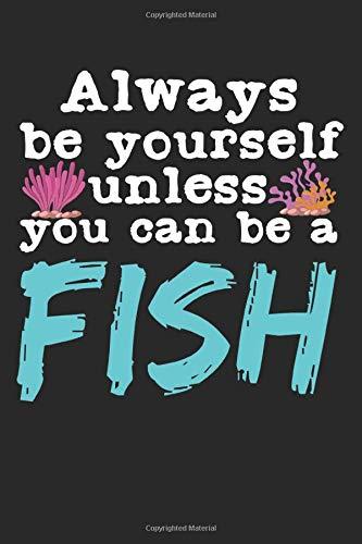 Always Be Yourself Unless You Can Be A Fish: A5 Notizbuch, 120 Seiten gepunktet Dot Grid, Lustiger Spruch Aquarium Aquarist Aquarien Fisch Fische Aquaristik Aquascaping Aquarianer