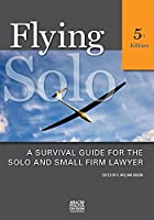 Flying Solo: A Survival Guide for Solos And Small Firm Lawyers