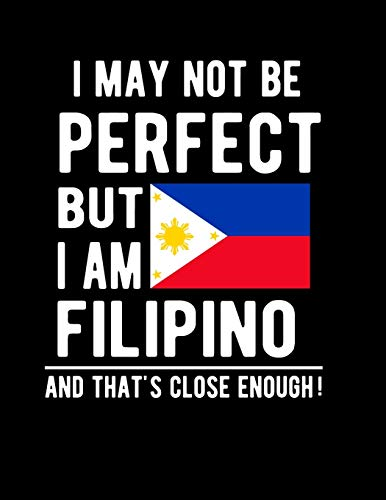 I May Not Be Perfect But I Am Filipino And That's Close Enough!: Funny Notebook 100 Pages 8.5x11 Notebook Filipino Family Heritage Philippines Gifts
