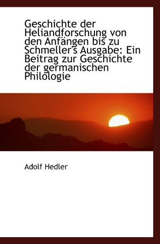 Geschichte der Heliandforschung von den Anfängen bis zu Schmeller's Ausgabe: Ein Beitrag zur Geschic