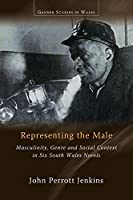 Representing the Male: Masculinity, Genre and Social Context in Six South Wales Novels (Gender Studies in Wales)