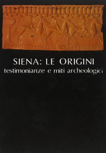 Siena: Le origini, testimonianze e miti archeologici