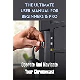 The Ultimate User Manual For Beginners & Pro: Operate And Navigate Your Chromecast: Google Chromecast