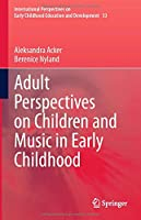 Adult Perspectives on Children and Music in Early Childhood (International Perspectives on Early Childhood Education and Development, 33)