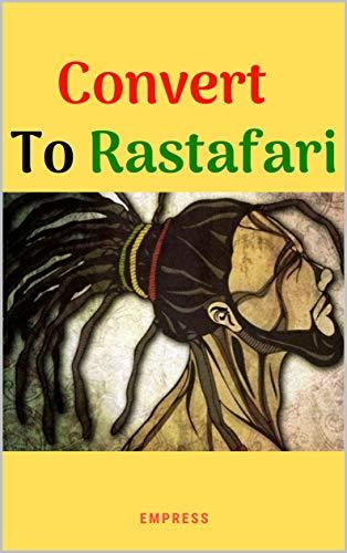 Convert to Rastafari (Rastafarianism Books for Beginners): 85 Tips, Principles &...