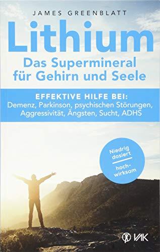 Lithium - Das Supermineral für Gehirn und Seele: Effektive Hilfe bei: Demenz, Parkinson, psychischen Störungen, Aggressivität, Ängsten, Sucht, ADHS