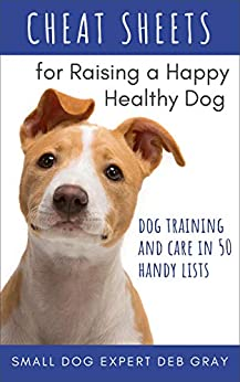 Cheat Sheets for Raising a Happy, Healthy Dog: Dog Training & Care in 50 Handy Lists by [Deb Gray]