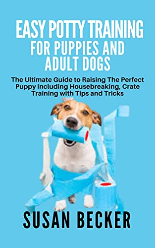 EASY POTTY TRAINING FOR PUPPIES AND ADULT DOGS: The Ultimate Guide to Raising The Perfect Puppy including Housebreaking, Crate Training with Tips and Tricks (English Edition)