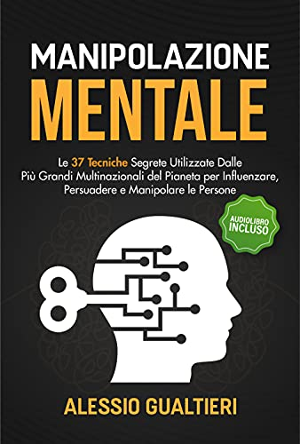 Manipolazione Mentale: Le 37 Tecniche Segrete Utilizzate Dalle Più Grandi Multinazionali del Pianeta per Influenzare, Persuadere e Manipolare le Persone | Audiolibro Incluso (Italian Edition)
