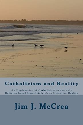 Catholicism and Reality: An Explanation of Catholicism as the only Religion based Completely Upon Objective Reality by Jim J. McCrea(2013-11-12)