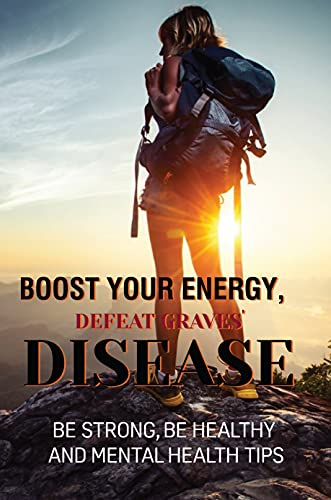 Boost Your Energy, Defeat Graves' Disease: Be Strong, Be Healthy And Mental Health Tips: Hypothyroidism Therapy (English Edition)