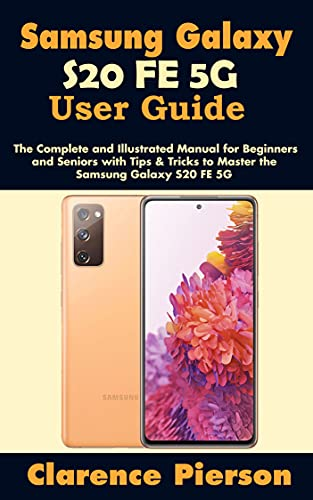 Samsung Galaxy S20 FE 5G User Guide: The Complete and Illustrated Manual for Beginners and Seniors with Tips & Tricks to Master the Samsung Galaxy S20 FE 5G (English Edition)