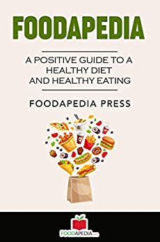 FOODAPEDIA: A Positive Guide To A Healthy Diet And Healthy Eating by [Foodapedia Press]