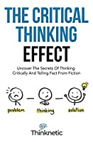 The Critical Thinking Effect: Uncover The Secrets Of Thinking Critically And Telling Fact From Fiction (Critical Thinking & Logic Mastery)