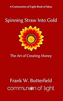 [Frank W. Butterfield]のSpinning Straw Into Gold: The Art of Creating Money (Communion of Light Book of Ideas 1) (English Edition)