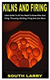 KILNS AND FIRING: Utter Guide To All You Need To Know Kilns And Firing. Throwing, Molding, Firing And Lots More