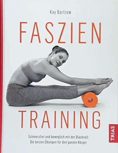 Faszientraining: Schmerzfrei und beweglich mit der Blackroll: die besten Übungen für den ganzen Körper