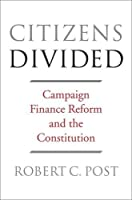 Citizens Divided: Campaign Finance Reform and the Constitution (The Tanner Lectures on Human Values) by Robert C. Post(2016-10-17)