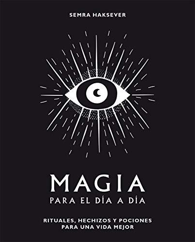 Magia para el día a día: Rituales, hechizos y pociones para una vida mejor