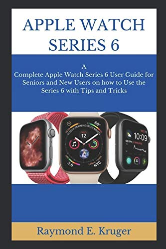 APPLE WATCH SERIES 6: A Complete Apple Watch Series 6 User Guide For Seniors And New Users On How To Use The Series 6 With Tips And Tricks