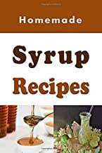 Homemade Syrup Recipes: Simple Syrup, Maple Syrup, Chocolate Syrup and Many Other Delicious Syrup Recipes