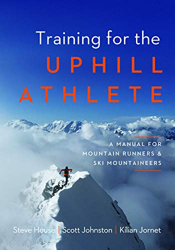 Training for the Uphill Athlete: A Manual for Mountain Runners and Ski Mountaineers by [Steve House, Scott Johnston, Kilian Jornet]