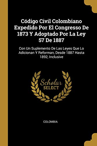 Código Civil Colombiano Expedido Por El Congresso De 1873 Y Adoptado Por La Ley 57 De 1887: Con Un Suplemento De Las Leyes Que Lo Adicionan Y ... 1887 Hasta 1892, Inclusive (Spanish Edition)