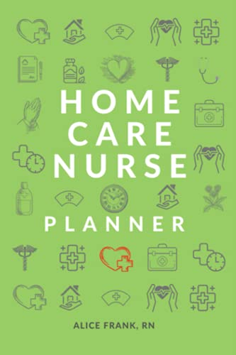 Home Care Nurse Planner: Home Health Nurse Notebook, Log Book and Patient Visit Notes 6x9
